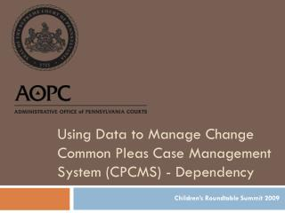 Using Data to Manage Change Common Pleas Case Management System (CPCMS) - Dependency