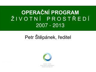 OPERAČNÍ PROGRAM Ž I V O T N Í    P R O S T Ř E D Í 2007 - 2013