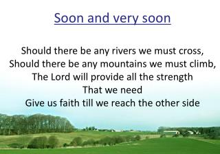 Soon and very soon Should there be any rivers we must cross,