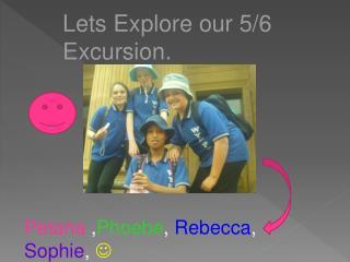Lets  Explore our  5/6  Excursion .