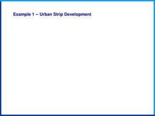 Example 1 -- Urban Strip Development
