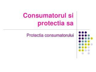 Consumatorul si protectia sa