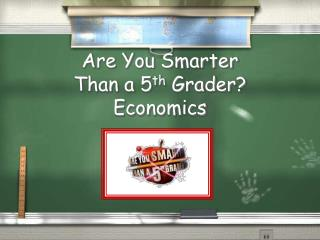 Are You Smarter  Than a 5 th  Grader? Economics