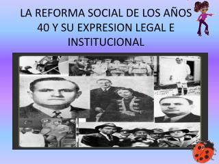 LA REFORMA SOCIAL DE LOS AÑOS 40 Y SU EXPRESION LEGAL E INSTITUCIONAL