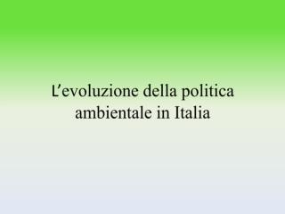 L' evoluzione della politica ambientale in Italia