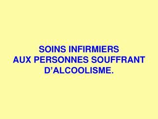 SOINS INFIRMIERS AUX PERSONNES SOUFFRANT D'ALCOOLISME.
