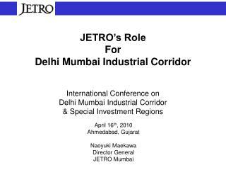JETRO s Role For  Delhi Mumbai Industrial Corridor   International Conference on Delhi Mumbai Industrial Corridor  Speci