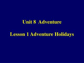 Unit 8  Adventure Lesson 1 Adventure Holidays