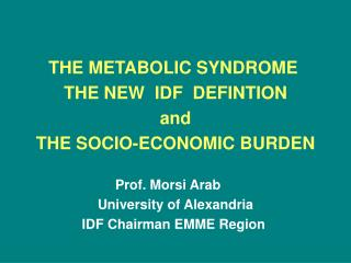 THE METABOLIC SYNDROME  THE NEW  IDF  DEFINTION and THE SOCIO-ECONOMIC BURDEN  Prof. Morsi Arab     University of Alexan