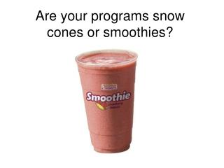 Are your programs snow cones or smoothies?