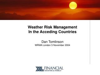 Weather Risk Management In the Acceding Countries Dan Tomlinson WRMA London 5 November 2004