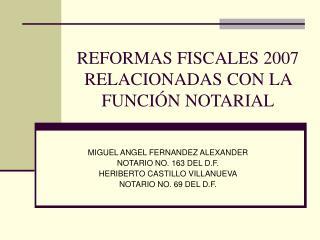 REFORMAS FISCALES 2007 RELACIONADAS CON LA FUNCIÓN NOTARIAL
