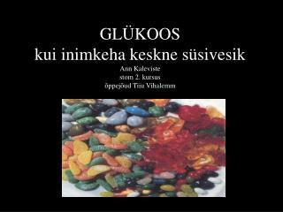 GLÜKOOS kui inimkeha keskne süsivesik Ann Kaleviste stom 2. kursus õppejõud Tiiu Vihalemm