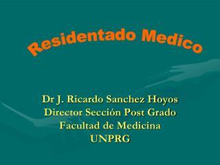 Dr J. Ricardo Sanchez Hoyos Director Sección Post Grado Facultad de Medicina UNPRG