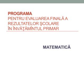 PROGRAMA pentru evaluarea finală a rezultatelor şcolare  în învăţămîntul  primar
