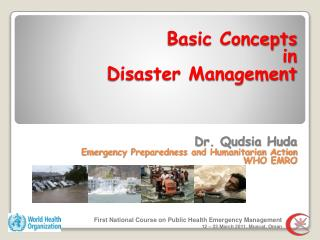 Basic Concepts  in  Disaster Management    Dr. Qudsia Huda Emergency Preparedness and Humanitarian Action WHO EMRO