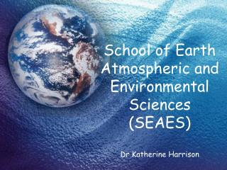 School of Earth Atmospheric and Environmental Sciences (SEAES) Dr Katherine Harrison