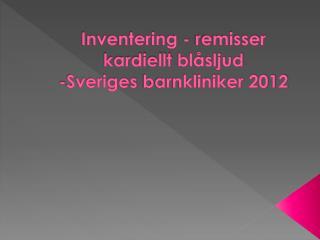 Inventering - remisser  kardiellt  blåsljud -Sveriges  barnkliniker 2012