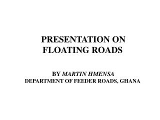 PRESENTATION ON FLOATING ROADS  BY  MARTIN HMENSA DEPARTMENT OF FEEDER ROADS, GHANA