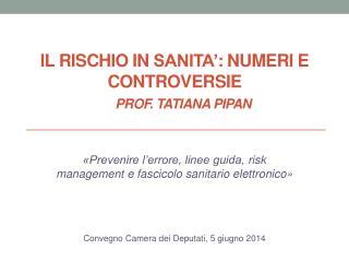 Il rischio in  sanita' : numeri e controversie prof. Tatiana PIPAN
