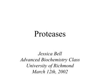 Proteases  Jessica Bell Advanced Biochemistry Class University of Richmond March 12th, 2002