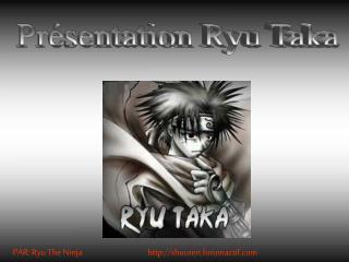 Présentation Ryu Taka