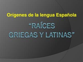 """"""" Raíces griegas  y latinas"""""""