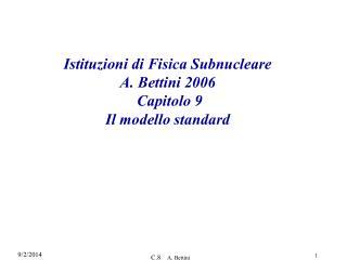 Istituzioni di Fisica Subnucleare A. Bettini 2006  Capitolo 9 Il modello standard