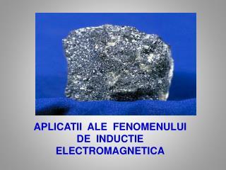 APLICATII  ALE  FENOMENULUI  DE  INDUCTIE  ELECTROMAGNETICA