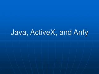 Java ,  ActiveX , and Anfy
