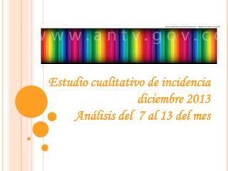 Estudio cualitativo de incidencia diciembre 2013 Análisis del  7 al 13 del mes