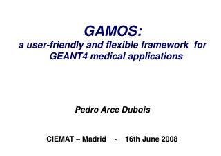 GAMOS: a user-friendly and flexible framework  for GEANT4 medical applications Pedro Arce Dubois