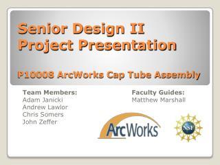 Senior Design II Project Presentation P10008 ArcWorks Cap Tube Assembly