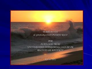 TERREMOTOS & GEOLOGIA EN PUERTO RICO POR  JUAN LUIS TRÍAS UNIVERSIDAD INTERAMERICANA DE PR