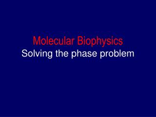 Molecular Biophysics Solving the phase problem