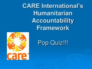 CARE International�s Humanitarian  Accountability Framework  Pop Quiz!!!