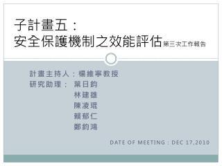 計畫主持人:楊維寧教授 研究助理: 葉日鈞 林建雄 陳凌琨 賴郁仁 鄭鈞鴻 DATE OF MEETING : DEC 17,2010