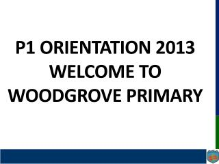 P1 Orientation 2013 Welcome to  woodgrove  primary