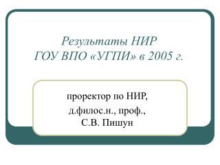 Результаты НИР  ГОУ ВПО «УГПИ» в 2005 г.
