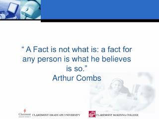 """ A Fact is not what is: a fact for any person is what he believes is so.""  Arthur Combs"