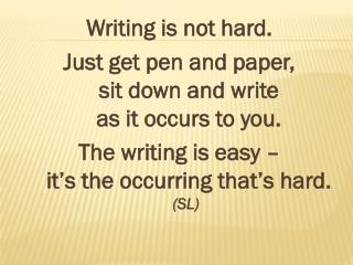 Writing is not hard. Just get pen and  paper,  sit  down and  write  as  it occurs to  you.