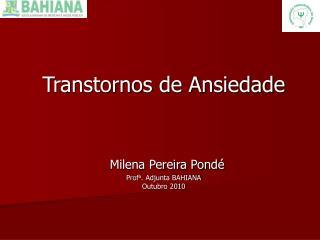 Transtornos de Ansiedade Milena Pereira Pondé Prof a . Adjunta BAHIANA Outubro 2010
