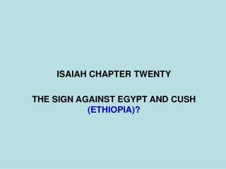 ISAIAH CHAPTER TWENTY THE SIGN AGAINST EGYPT AND CUSH  (ETHIOPIA)?