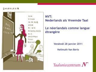 NVT:  Nederlands als Vreemde Taal Le néerlandais comme langue étrangère Vendredi 28 janvier 2011