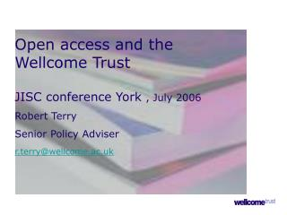Open access and the  Wellcome Trust JISC conference York  , July 2006 Robert Terry