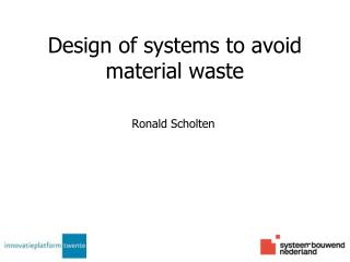 Design of systems to avoid material waste