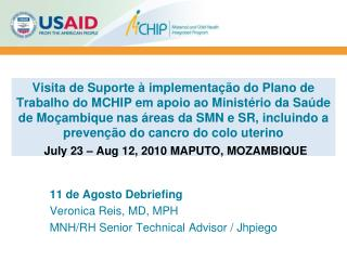 11 de Agosto Debriefing Veronica Reis, MD, MPH MNH/RH Senior Technical Advisor / Jhpiego