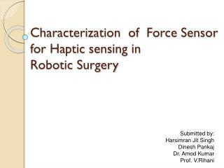 Characterization  of Force Sensor   for Haptic sensing in   Robotic Surgery