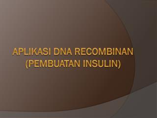 Aplikasi Dna Recombinan  ( Pembuatan Insulin)