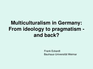 Multiculturalism in Germany:  From ideology to pragmatism - and back?